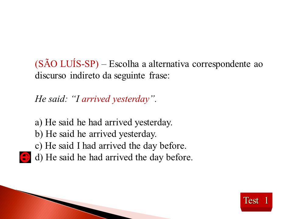 """(SÃO LUÍS-SP) – Escolha a alternativa correspondente ao discurso indireto da seguinte frase: He said: """"I arrived yesterday"""". a) He said he had arrived"""