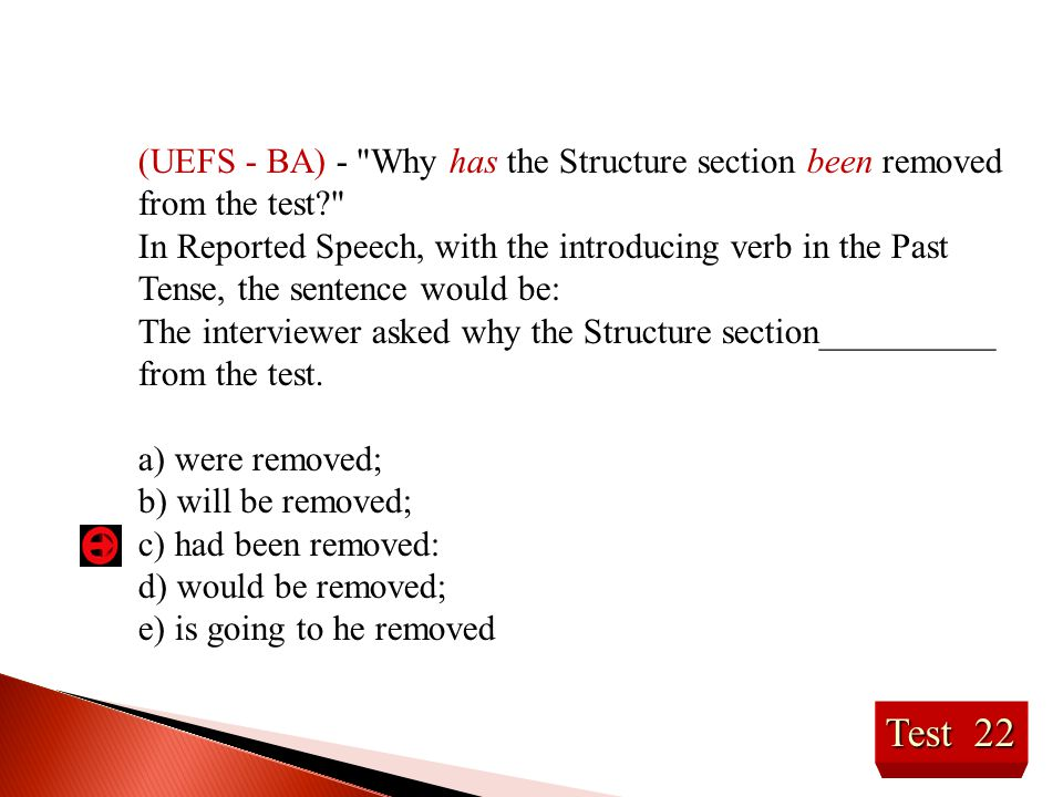 Test 22 (UEFS - BA) - Why has the Structure section been removed from the test? In Reported Speech, with the introducing verb in the Past Tense, the sentence would be: The interviewer asked why the Structure section__________ from the test.