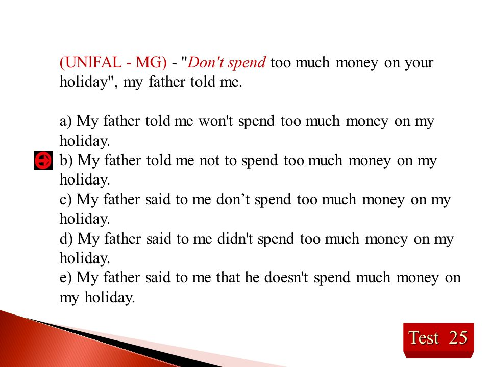 Test 25 (UNlFAL - MG) - Don t spend too much money on your holiday , my father told me.