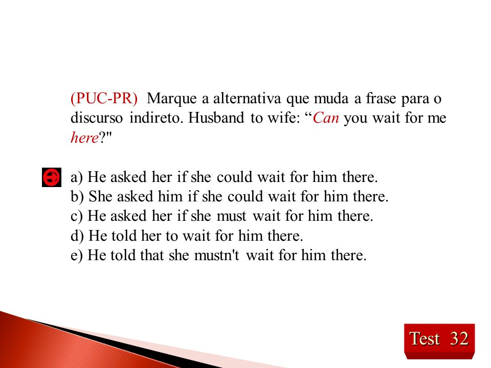 "Test 32 (PUC-PR) Marque a alternativa que muda a frase para o discurso indireto. Husband to wife: ""Can you wait for me here?"