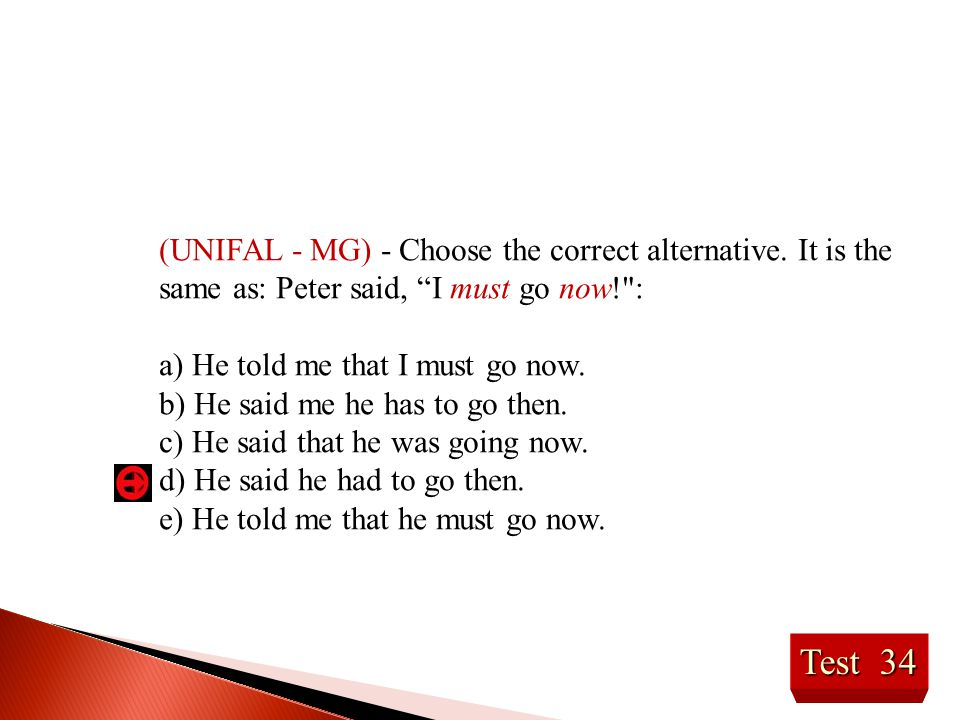 """Test 34 (UNIFAL - MG) - Choose the correct alternative. It is the same as: Peter said, """"I must go now!"""