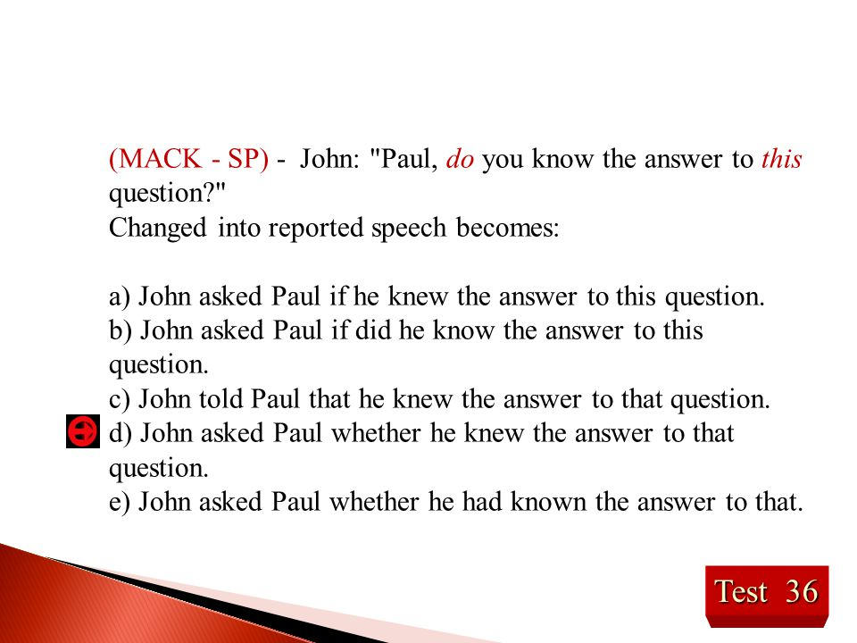 Test 36 (MACK - SP) - John: Paul, do you know the answer to this question? Changed into reported speech becomes: a) John asked Paul if he knew the answer to this question.
