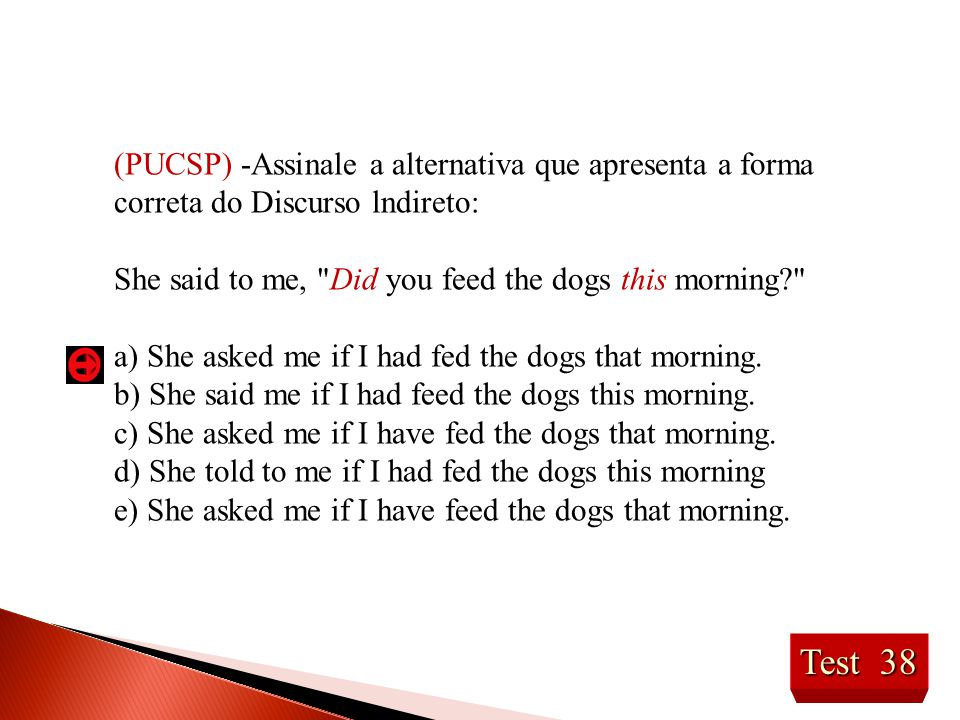Test 38 (PUCSP) -Assinale a alternativa que apresenta a forma correta do Discurso lndireto: She said to me, Did you feed the dogs this morning? a) She asked me if I had fed the dogs that morning.