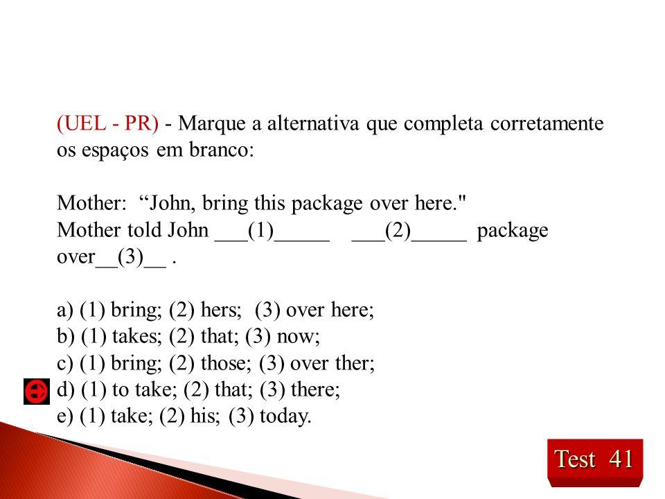 Test 41 (UEL - PR) - Marque a alternativa que completa corretamente os espaços em branco: Mother: John, bring this package over here. Mother told John ___(1)_____ ___(2)_____ package over__(3)__.