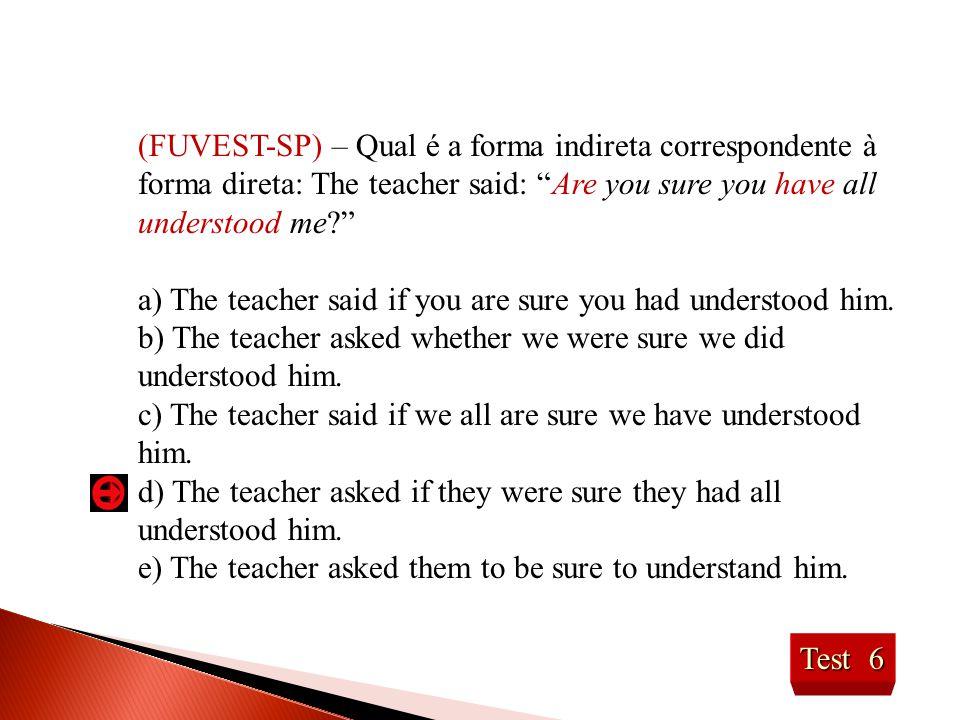 Test 6 (FUVEST-SP) – Qual é a forma indireta correspondente à forma direta: The teacher said: Are you sure you have all understood me? a) The teacher said if you are sure you had understood him.