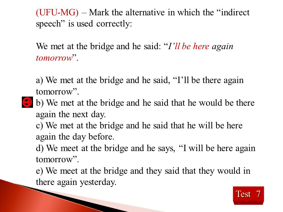 """Test 7 (UFU-MG) – Mark the alternative in which the """"indirect speech"""" is used correctly: We met at the bridge and he said: """"I'll be here again tomorro"""