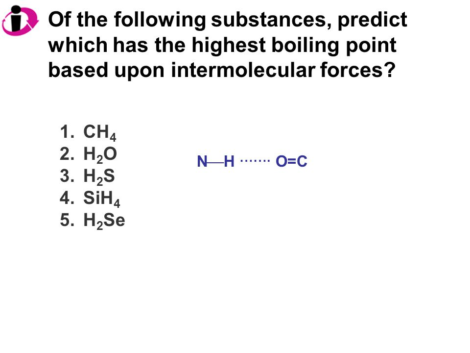 Of the following substances, predict which has the highest boiling point based upon intermolecular forces.