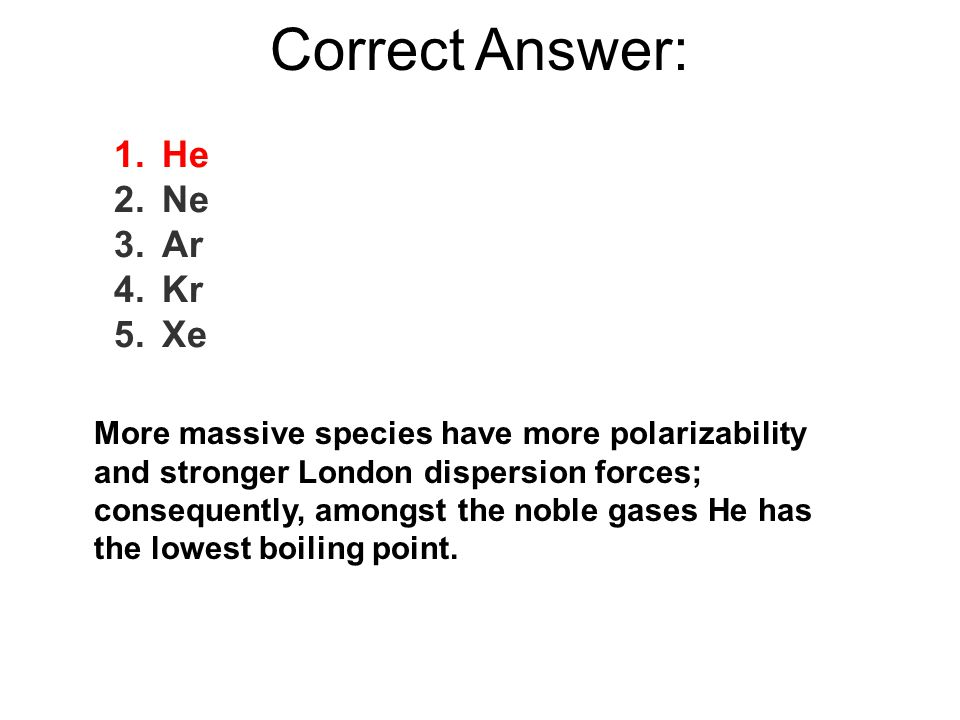 Correct Answer: More massive species have more polarizability and stronger London dispersion forces; consequently, amongst the noble gases He has the lowest boiling point.