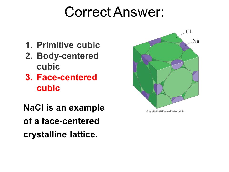 Correct Answer: NaCl is an example of a face-centered crystalline lattice.