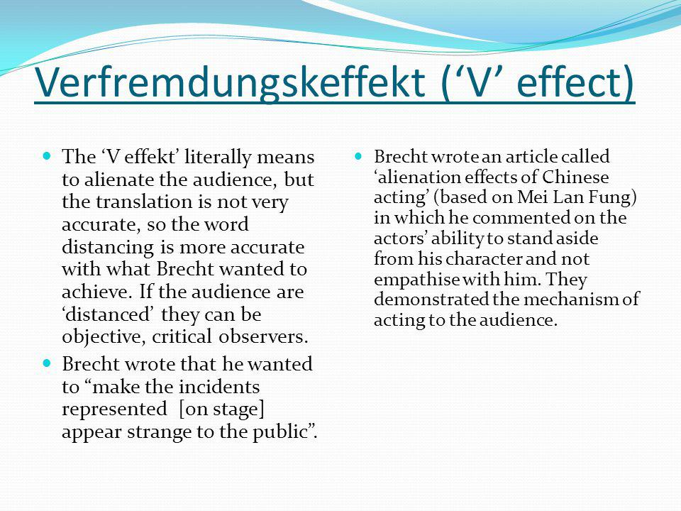 Verfremdungskeffekt ('V' effect) The 'V effekt' literally means to alienate the audience, but the translation is not very accurate, so the word distan