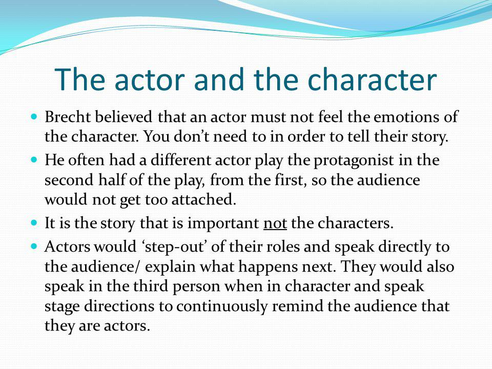 The actor and the character Brecht believed that an actor must not feel the emotions of the character. You don't need to in order to tell their story.