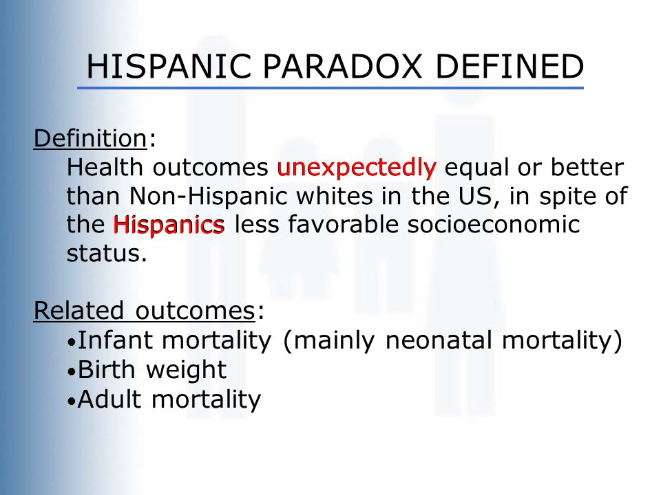 HISPANIC PARADOX DEFINED Definition: Health outcomes unexpectedly equal or better than Non-Hispanic whites in the US, in spite of the Hispanics less f