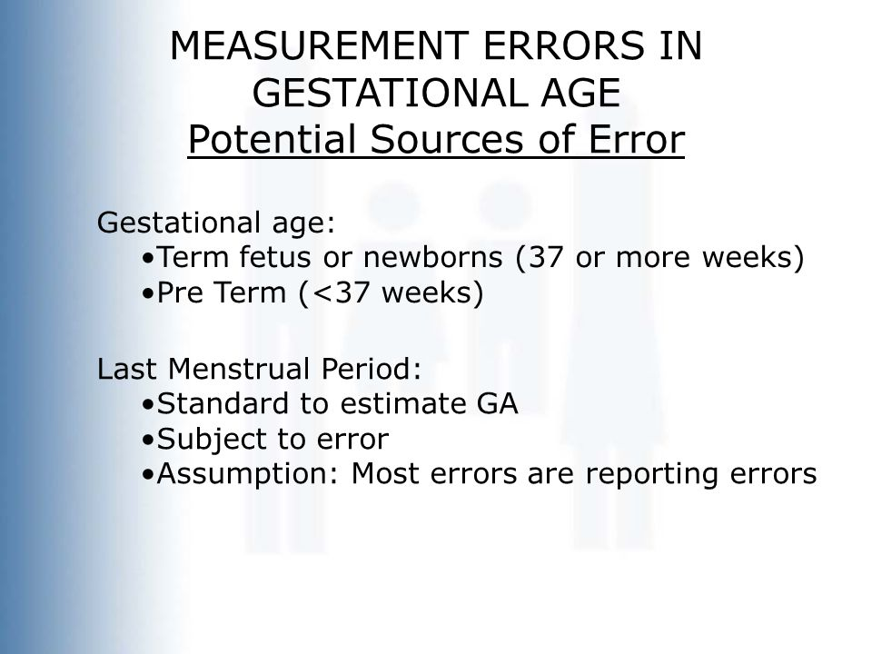 MEASUREMENT ERRORS IN GESTATIONAL AGE Potential Sources of Error Gestational age: Term fetus or newborns (37 or more weeks) Pre Term (<37 weeks) Last Menstrual Period: Standard to estimate GA Subject to error Assumption: Most errors are reporting errors