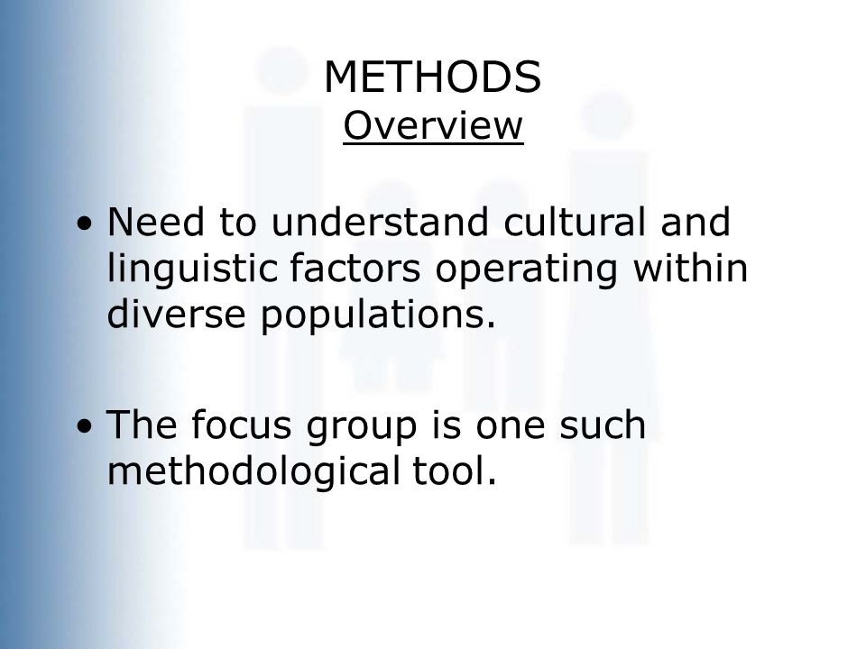 METHODS Overview Need to understand cultural and linguistic factors operating within diverse populations. The focus group is one such methodological t
