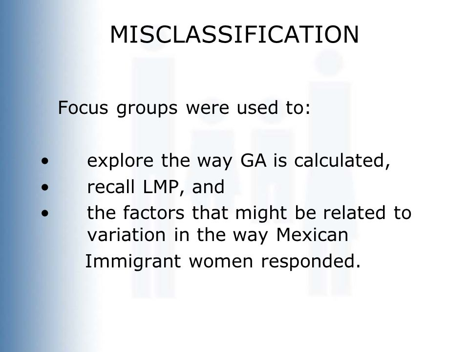 MISCLASSIFICATION Focus groups were used to: explore the way GA is calculated, recall LMP, and the factors that might be related to variation in the w