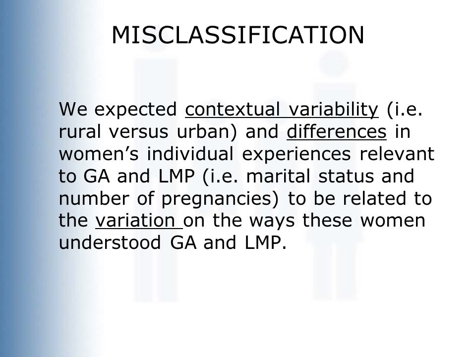 MISCLASSIFICATION We expected contextual variability (i.e. rural versus urban) and differences in women's individual experiences relevant to GA and LM