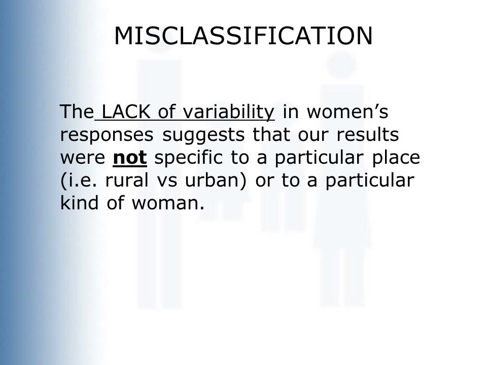 MISCLASSIFICATION The LACK of variability in women's responses suggests that our results were not specific to a particular place (i.e. rural vs urban)