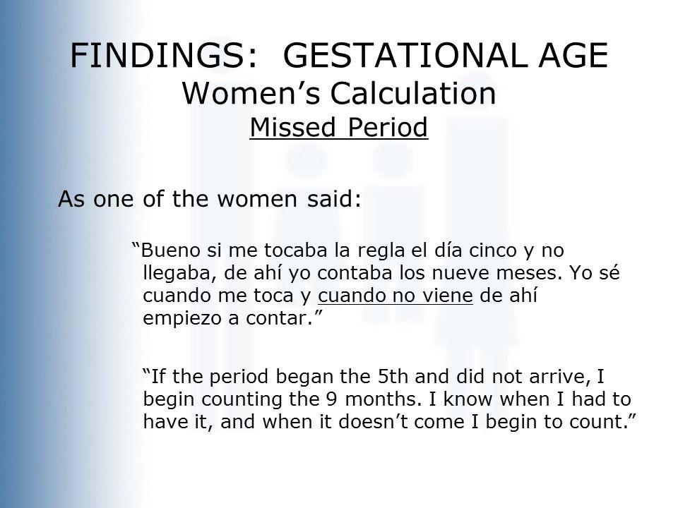 """FINDINGS: GESTATIONAL AGE Women's Calculation Missed Period As one of the women said: """"Bueno si me tocaba la regla el día cinco y no llegaba, de ahí y"""