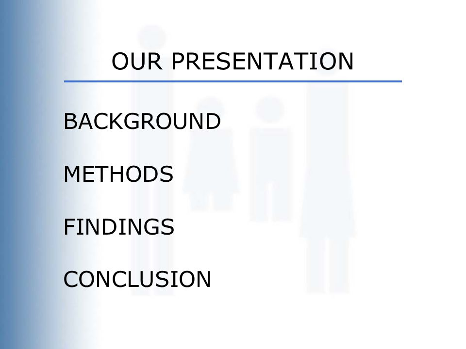 OUR PRESENTATION BACKGROUND METHODS FINDINGS CONCLUSION