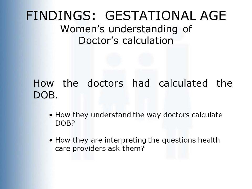 FINDINGS: GESTATIONAL AGE Women's understanding of Doctor's calculation How the doctors had calculated the DOB. How they understand the way doctors ca