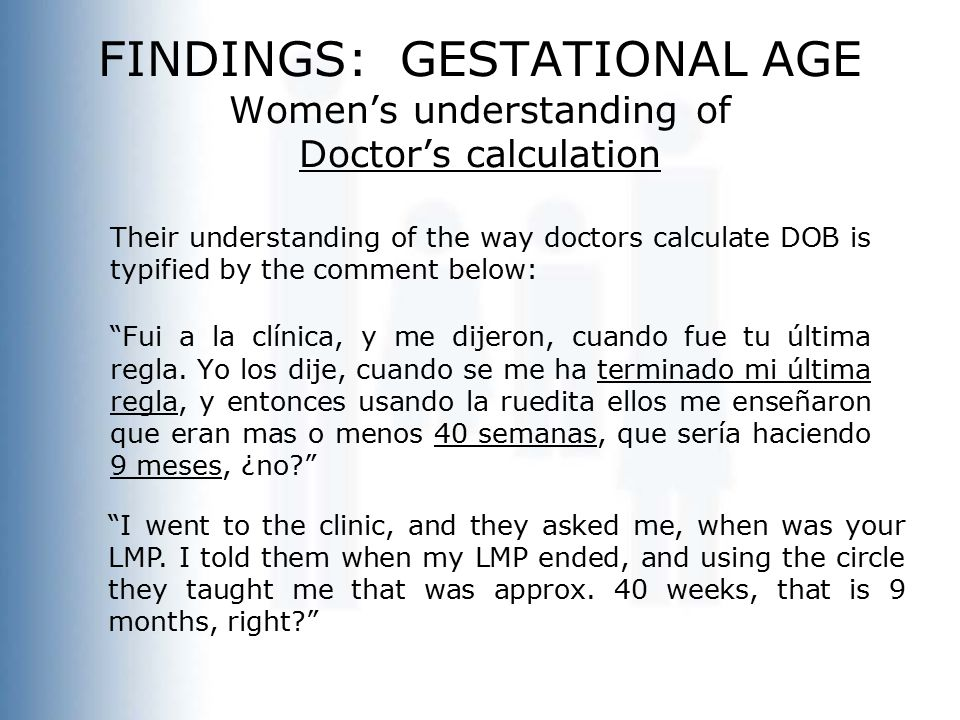 FINDINGS: GESTATIONAL AGE Women's understanding of Doctor's calculation Their understanding of the way doctors calculate DOB is typified by the comment below: Fui a la clínica, y me dijeron, cuando fue tu última regla.