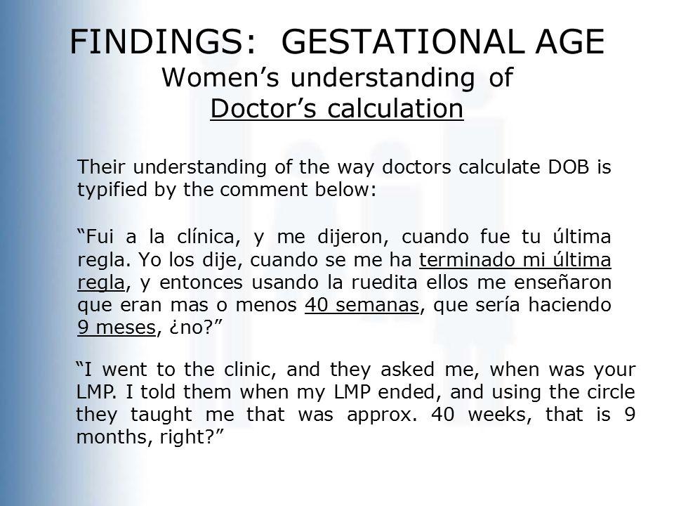 FINDINGS: GESTATIONAL AGE Women's understanding of Doctor's calculation Their understanding of the way doctors calculate DOB is typified by the comment below: Fui a la clínica, y me dijeron, cuando fue tu última regla.