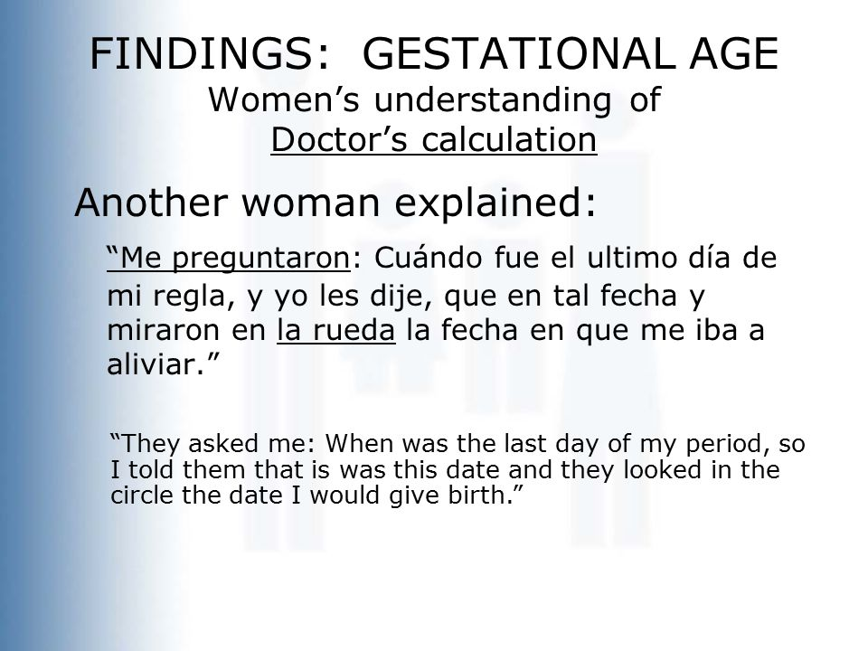 FINDINGS: GESTATIONAL AGE Women's understanding of Doctor's calculation Another woman explained: Me preguntaron: Cuándo fue el ultimo día de mi regla, y yo les dije, que en tal fecha y miraron en la rueda la fecha en que me iba a aliviar. They asked me: When was the last day of my period, so I told them that is was this date and they looked in the circle the date I would give birth.