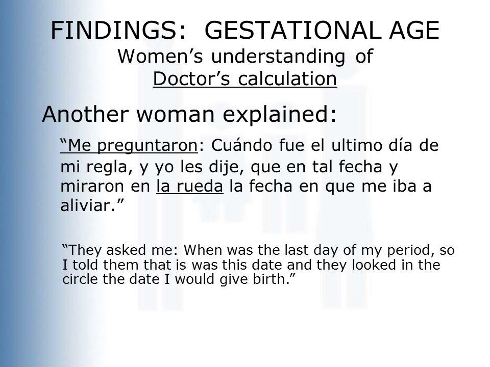 """FINDINGS: GESTATIONAL AGE Women's understanding of Doctor's calculation Another woman explained: """"Me preguntaron: Cuándo fue el ultimo día de mi regla"""