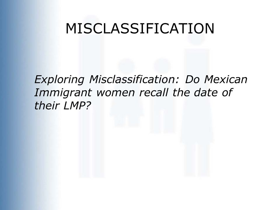 MISCLASSIFICATION Exploring Misclassification: Do Mexican Immigrant women recall the date of their LMP?