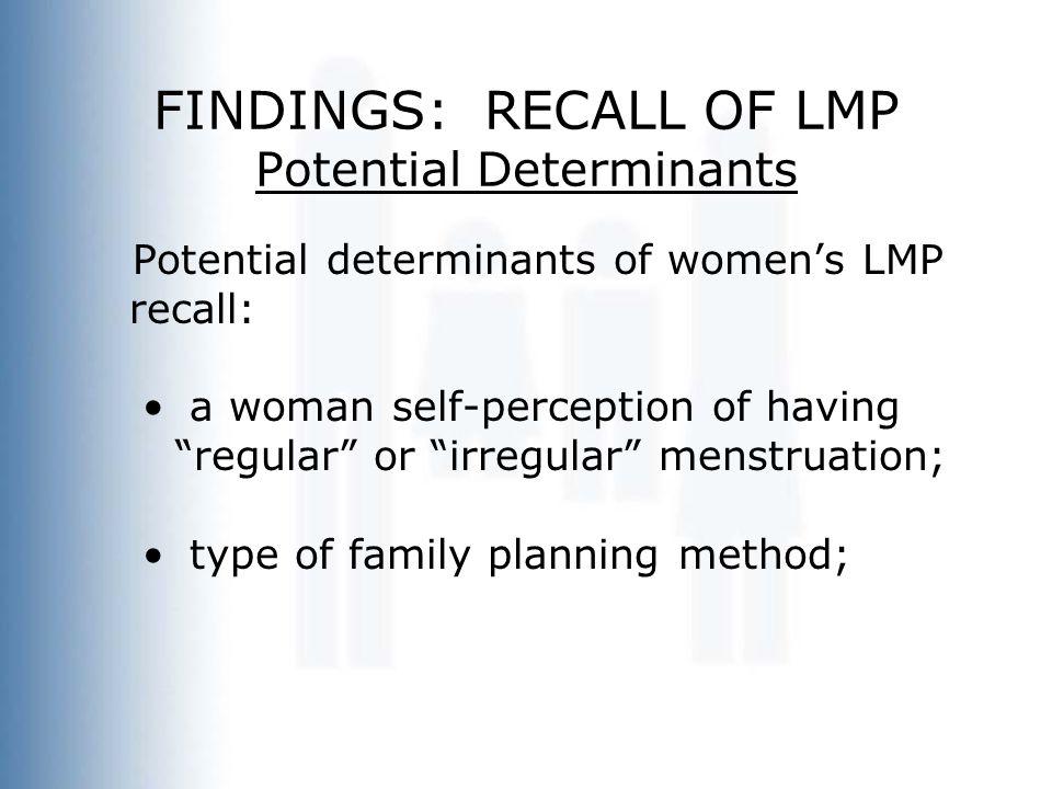 FINDINGS: RECALL OF LMP Potential Determinants Potential determinants of women's LMP recall: a woman self-perception of having regular or irregular menstruation; type of family planning method;