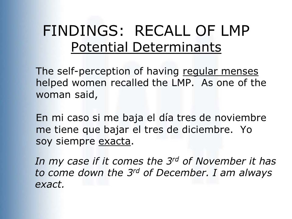 FINDINGS: RECALL OF LMP Potential Determinants The self-perception of having regular menses helped women recalled the LMP. As one of the woman said, E
