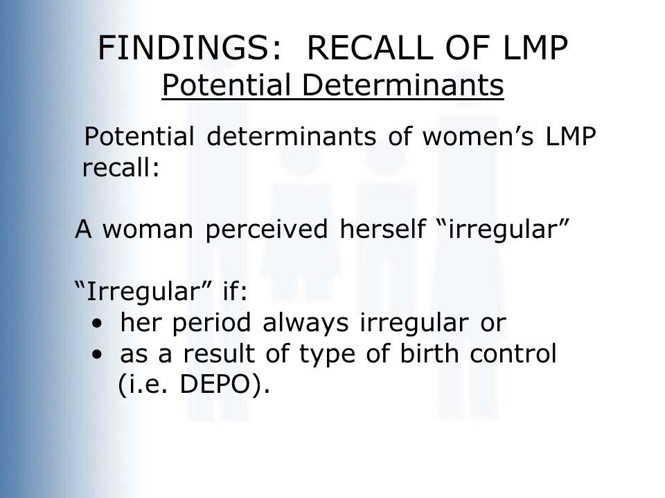 "FINDINGS: RECALL OF LMP Potential Determinants Potential determinants of women's LMP recall: A woman perceived herself ""irregular"" ""Irregular"" if: her"