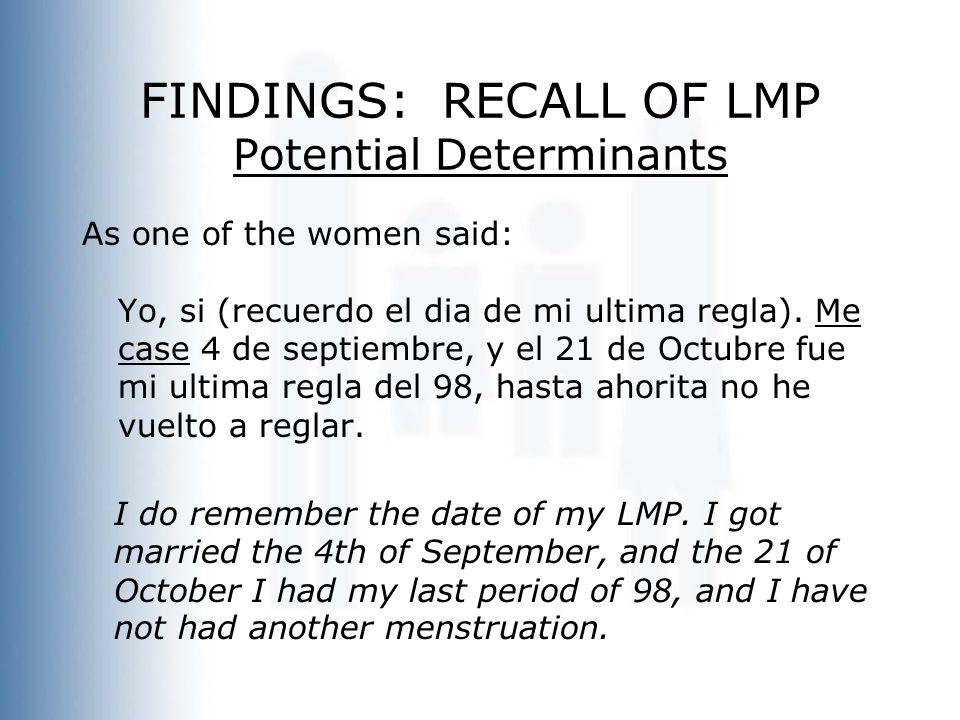 FINDINGS: RECALL OF LMP Potential Determinants As one of the women said: Yo, si (recuerdo el dia de mi ultima regla). Me case 4 de septiembre, y el 21