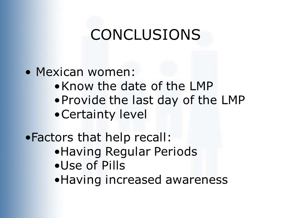 CONCLUSIONS Mexican women: Know the date of the LMP Provide the last day of the LMP Certainty level Factors that help recall: Having Regular Periods Use of Pills Having increased awareness