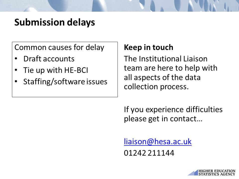 Submission delays Common causes for delay Draft accounts Tie up with HE-BCI Staffing/software issues Keep in touch The Institutional Liaison team are