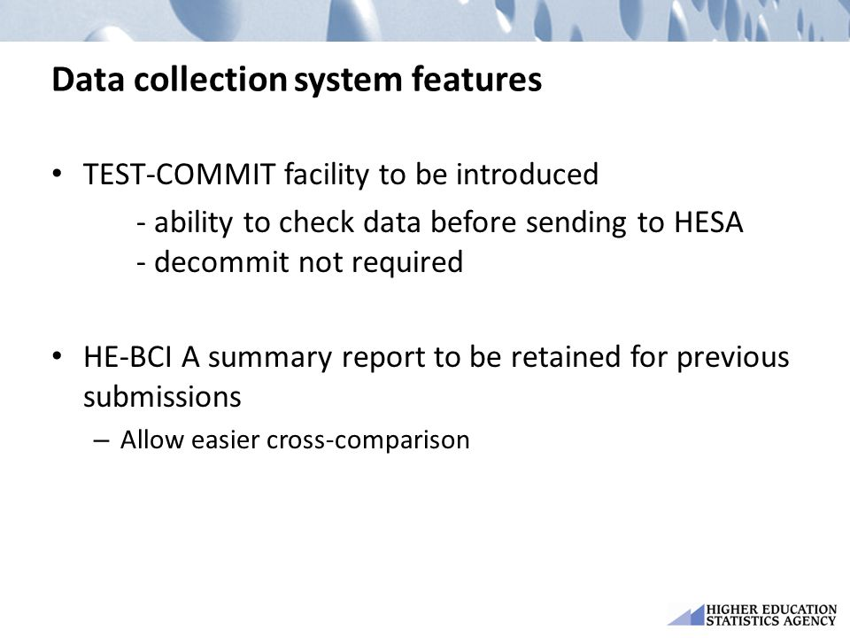 Data collection system features TEST-COMMIT facility to be introduced - ability to check data before sending to HESA - decommit not required HE-BCI A