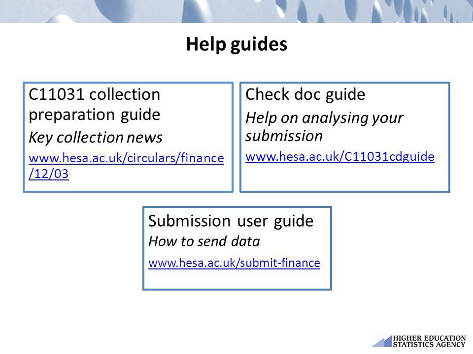 Help guides C11031 collection preparation guide Key collection news www.hesa.ac.uk/circulars/finance /12/03 Check doc guide Help on analysing your sub