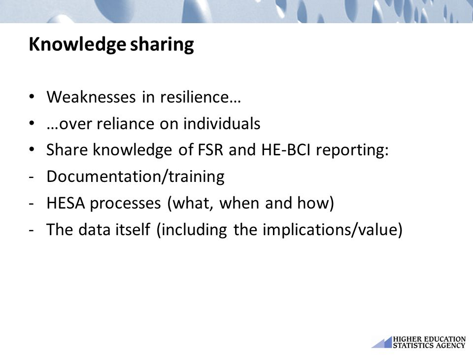 Knowledge sharing Weaknesses in resilience… …over reliance on individuals Share knowledge of FSR and HE-BCI reporting: -Documentation/training -HESA p