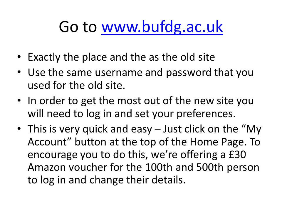 Go to www.bufdg.ac.ukwww.bufdg.ac.uk Exactly the place and the as the old site Use the same username and password that you used for the old site. In o