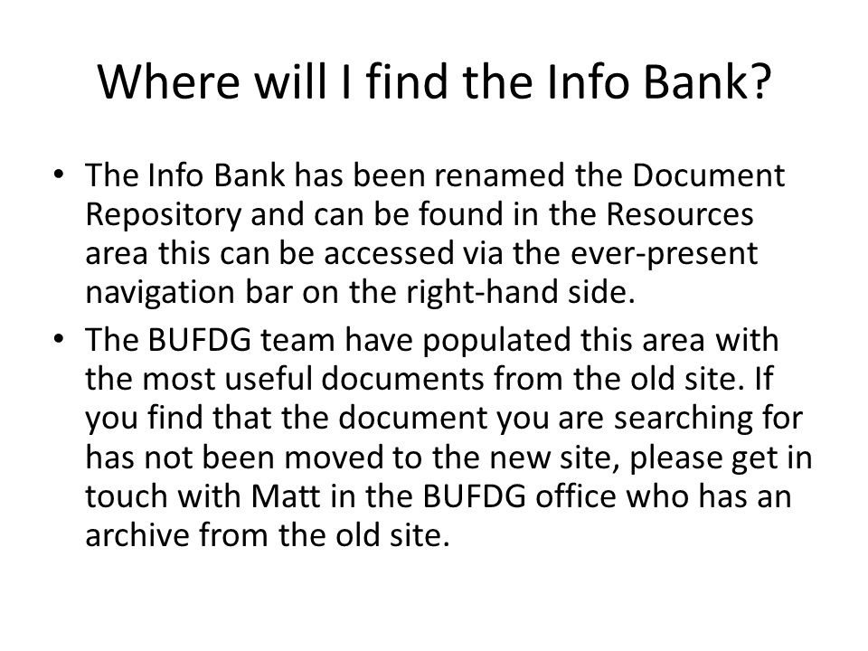 Where will I find the Info Bank? The Info Bank has been renamed the Document Repository and can be found in the Resources area this can be accessed vi