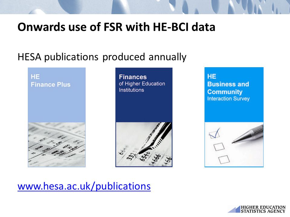 Onwards use of FSR with HE-BCI data HESA publications produced annually www.hesa.ac.uk/publications