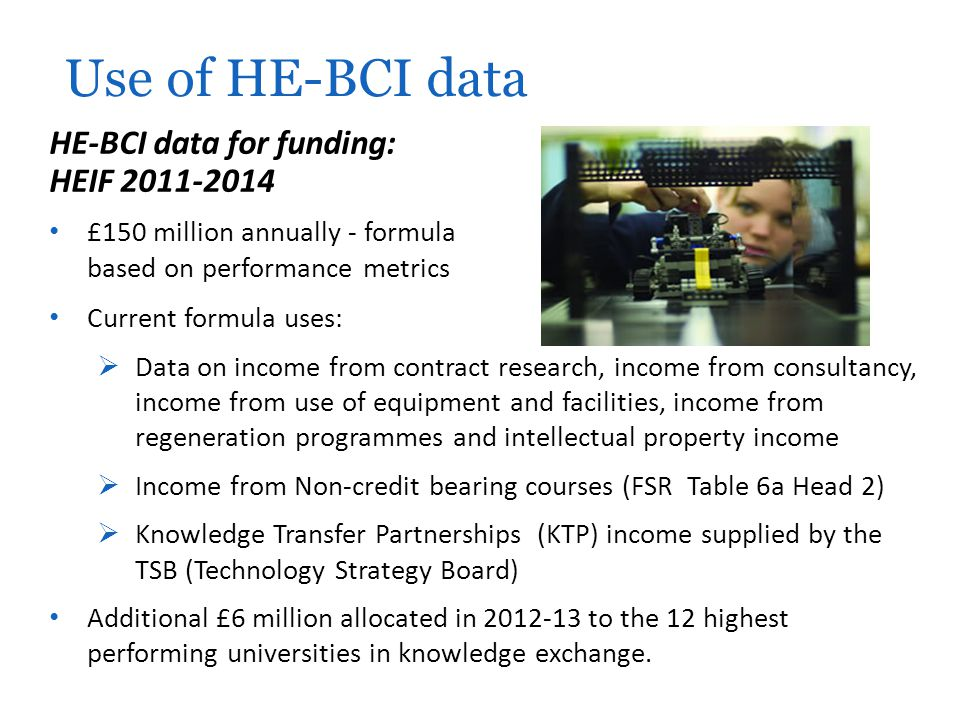 HE-BCI data for funding: HEIF 2011-2014 £150 million annually - formula based on performance metrics Use of HE-BCI data Current formula uses:  Data o