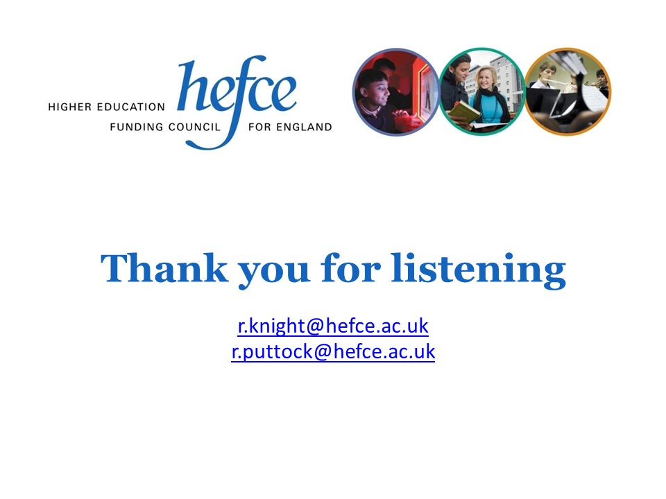 Thank you for listening r.knight@hefce.ac.uk r.puttock@hefce.ac.uk