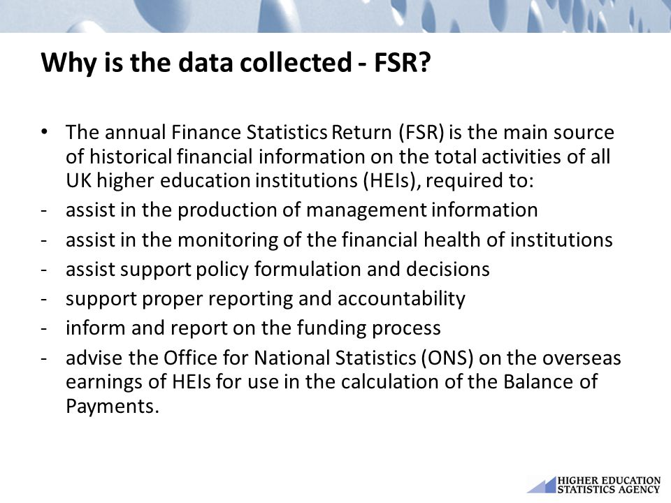 Why is the data collected - FSR? The annual Finance Statistics Return (FSR) is the main source of historical financial information on the total activi