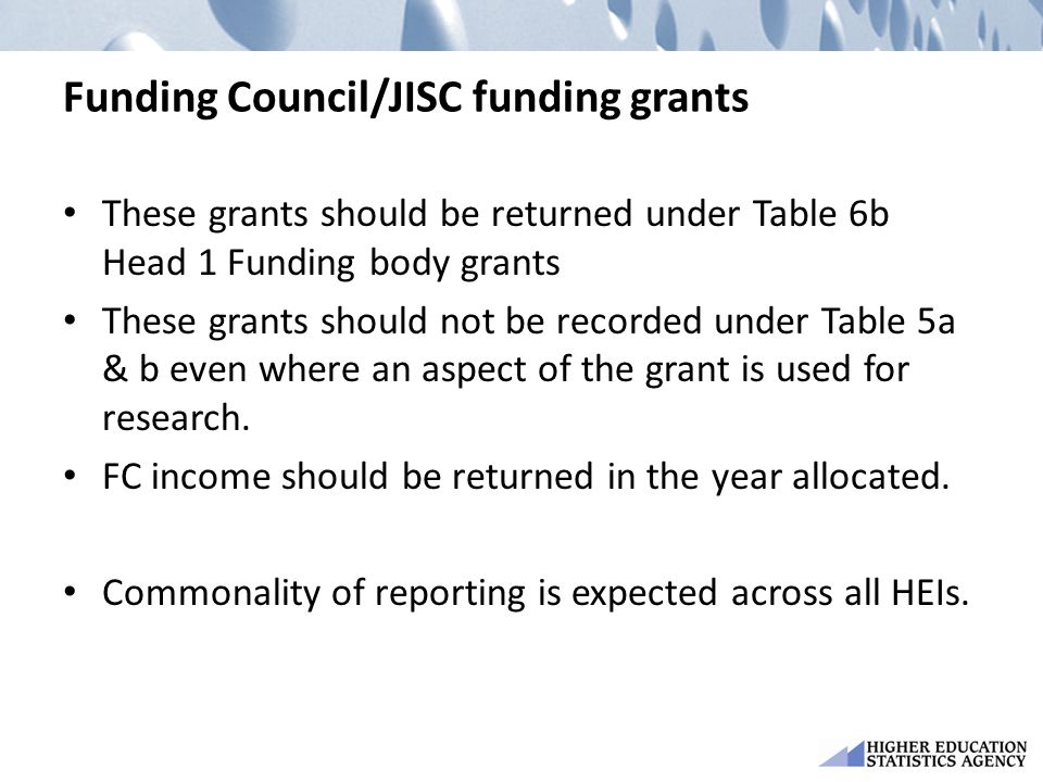 Funding Council/JISC funding grants These grants should be returned under Table 6b Head 1 Funding body grants These grants should not be recorded unde