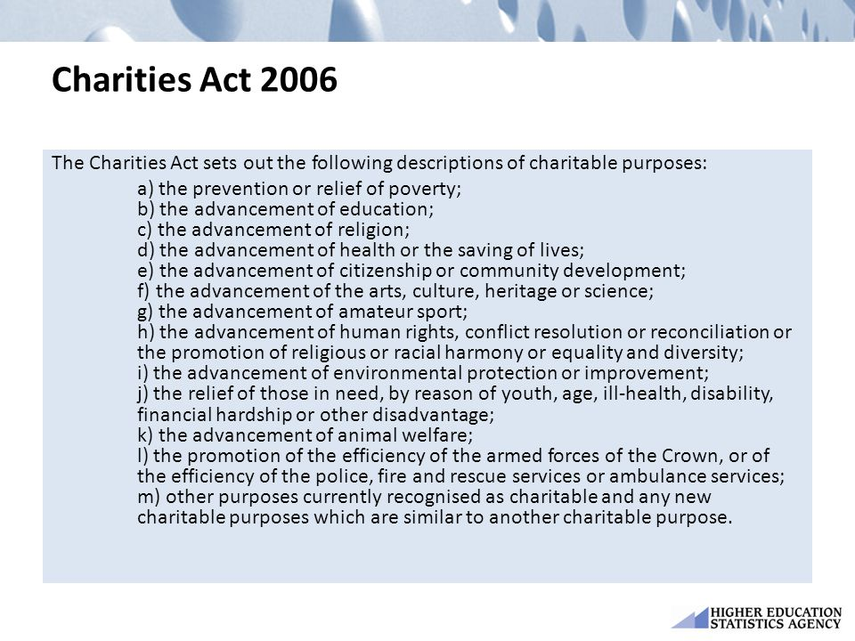 Charities Act 2006 The Charities Act sets out the following descriptions of charitable purposes: a) the prevention or relief of poverty; b) the advanc