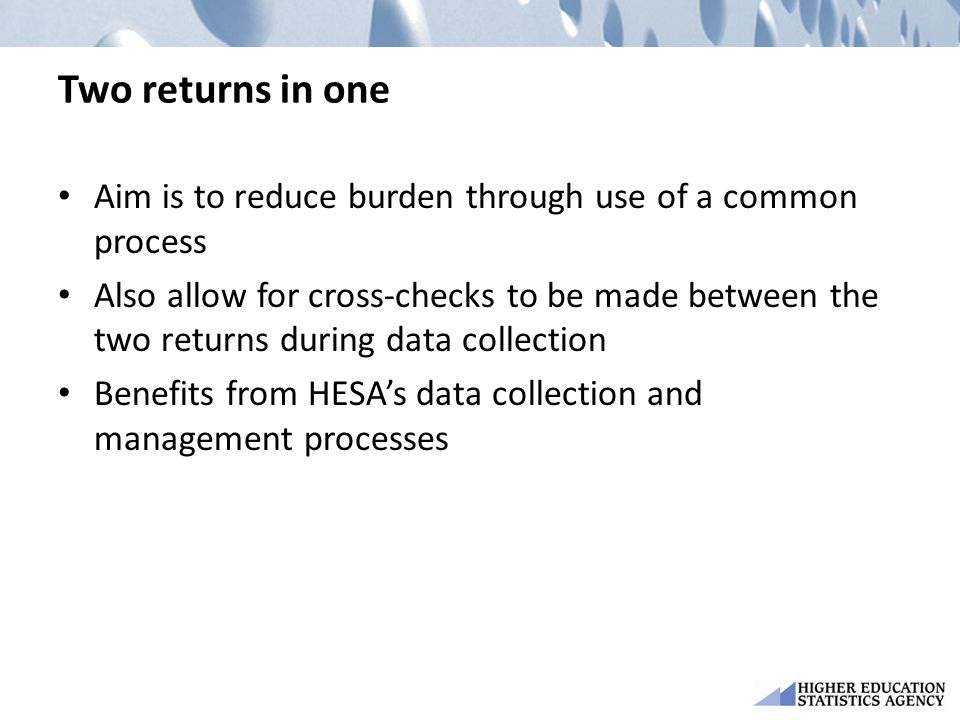 Two returns in one Aim is to reduce burden through use of a common process Also allow for cross-checks to be made between the two returns during data