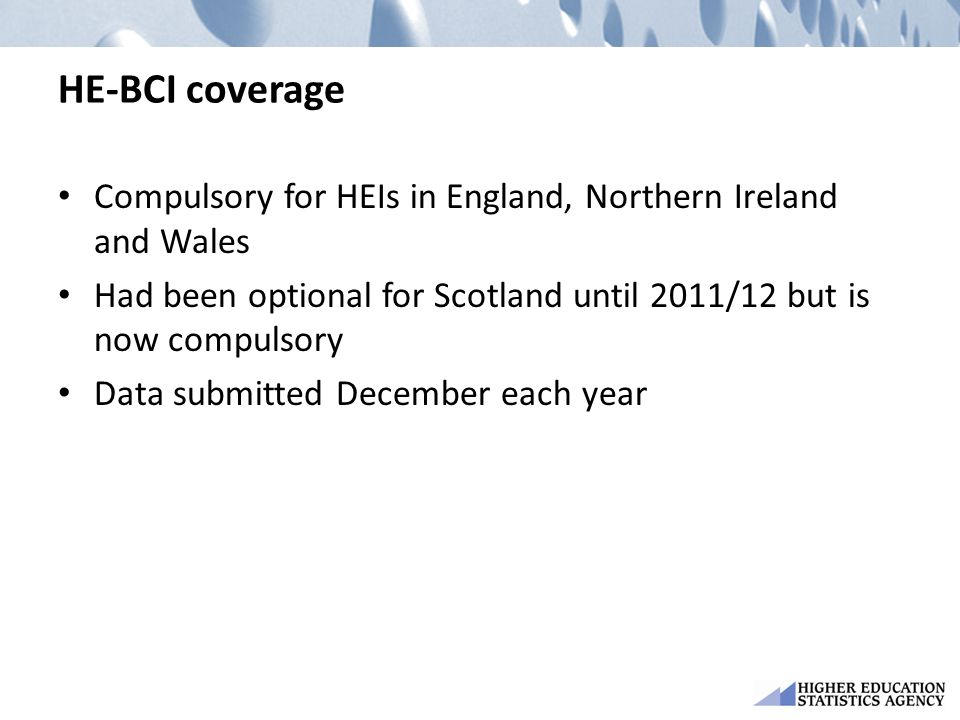 HE-BCI coverage Compulsory for HEIs in England, Northern Ireland and Wales Had been optional for Scotland until 2011/12 but is now compulsory Data sub