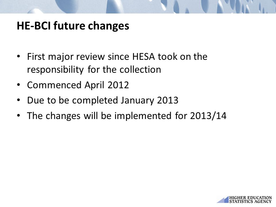 HE-BCI future changes First major review since HESA took on the responsibility for the collection Commenced April 2012 Due to be completed January 201