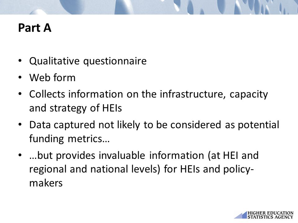 Part A Qualitative questionnaire Web form Collects information on the infrastructure, capacity and strategy of HEIs Data captured not likely to be con